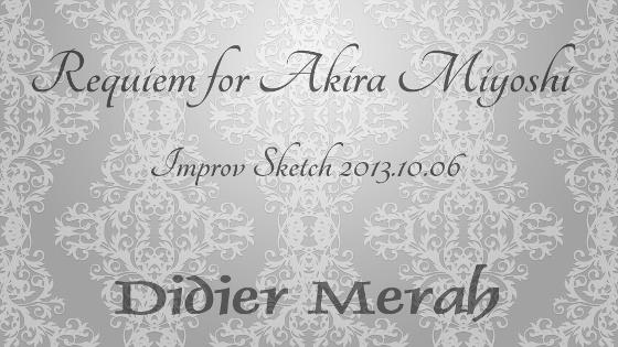 Requiem for Akira Miyoshi - Improv Sketch 2013.10.06