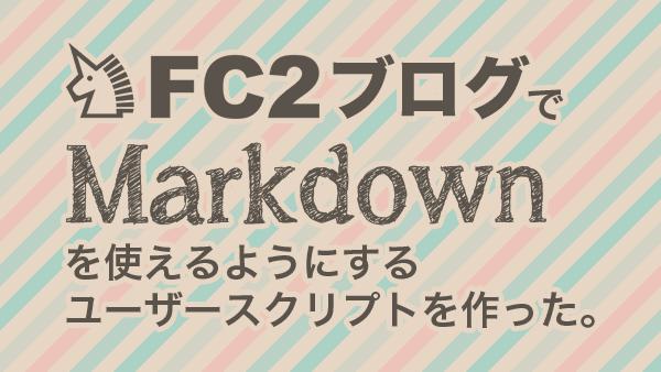 FC2ブログでMarkdownを使えるようにするユーザースクリプトを作った